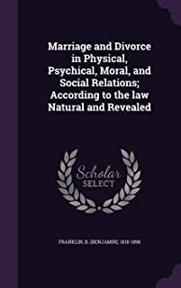 Marriage and Divorce in Physical, Psychical, Moral, and Social Relations; According to the Law Natural and Revealed