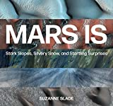 Mars Is: Stark Slopes, Silvery Snow, and Startling Surprises (English Edition)