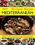 50 Classic Recipes: Mediterranean: Explore The Traditional Coastal Dishes Of Greece, Italy, France And Spain - All Shown Step By Step In 200 Stunning Photographs