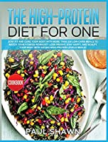 The High-Protein Diet for One: Stay FIT and Cure your Body with More than 220 Low-Carb Meals to Match your Fitness Workout! Lose Weight, stay Happy, and Sculpt your Body with Eating High-Protein Levels Meals!