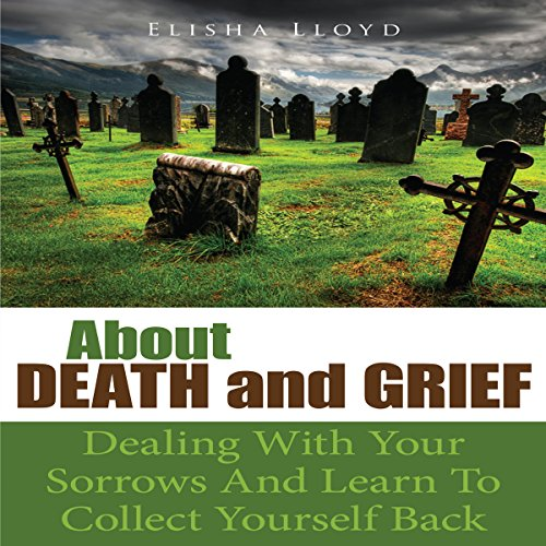 About Death and Grief: Dealing with Your Sorrows and Learn to Collect Yourself Back audiobook cover art