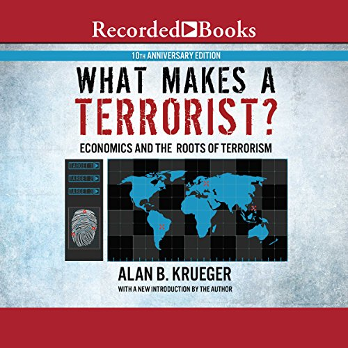 What Makes a Terrorist?: Economics and the Roots of Terrorism (10th Anniversary Edition)