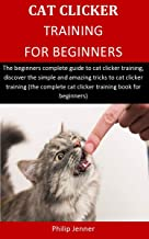 Cat Clicker Training For Beginners: The beginners complete guide to cat clicker training, discover the simple and amazing tricks to cat clicker training (the complete cat clicker training book )