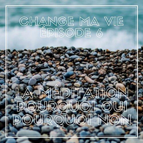 La méditation. Pourquoi oui pourquoi non: Change ma vie 6