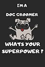 I'm a Dog Groomer What's Your Superpower: 6x9 Notebook Lined Journal 120 Writing Page Man, Woman Funny Gift Dog Lovers Tha...