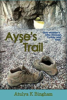 Ayse's Trail: One woman's hike through Turkey and time. by [Atulya K Bingham]