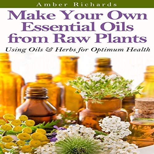 Make Your Own Essential Oils from Raw Plants: Using Oils & Herbs for Optimum Health audiobook cover art