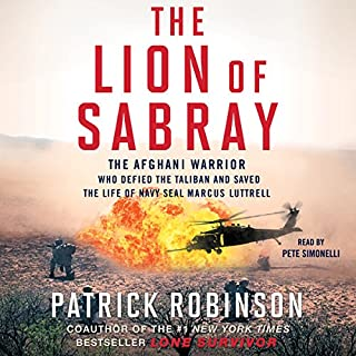 The Lion of Sabray     The Afghani Warrior Who Defied the Taliban and Saved the Life of Navy SEAL Marcus Luttrell              By:                                                                                                                                 Patrick Robinson                               Narrated by:                                                                                                                                 Pete Simonelli                      Length: 7 hrs     90 ratings     Overall 4.8
