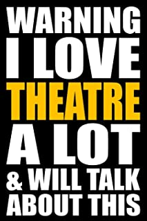 Warning I Love Theatre A Lot and will Talk About This: Back to School Blank Lined Journal with a Theatre Theme