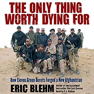 The Only Thing Worth Dying For     How Eleven Green Berets Forged a New Afghanistan              By:                                                                                                                                 Eric Blehm                               Narrated by:                                                                                                                                 P.J. Ochlan                      Length: 12 hrs and 43 mins     1,179 ratings     Overall 4.7