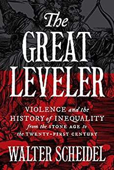 The Great Leveler: Violence and the History of Inequality from the Stone Age to the Twenty-First Century (The Princeton Economic History of the Western World Book 74) by [Walter Scheidel]