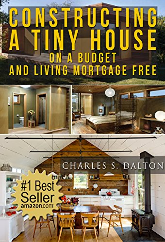 Tiny Houses: Constructing A Tiny House On A Budget And Living Mortgage Free (REVISED & UPDATED) (Tiny Houses,Tiny House Living,Tiny House, Small Home) by [Charles Dalton]