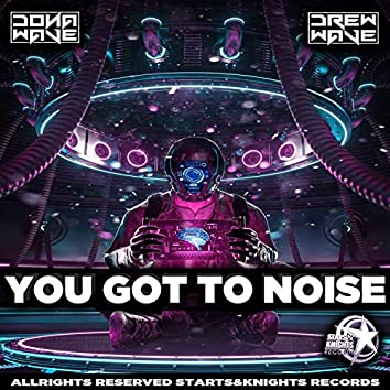 You got to noise