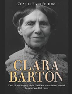 Clara Barton: The Life and Legacy of the Civil War Nurse Who Founded the American Red Cross