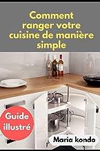 Comment ranger votre Cuisine de manière simple: Guide illustré