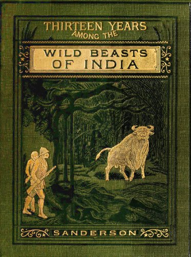 Thirteen Years Among The Wild Beasts Of India: Their Haunts And Habits From Personal Observation With An Account Of The Modes Of Capturing And Taming Elephants (English Edition)