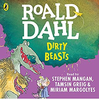 Dirty Beasts                   By:                                                                                                                                 Roald Dahl,                                                                                        Quentin Blake - illustrator                               Narrated by:                                                                                                                                 Miriam Margolyes,                                                                                        Stephen Mangan,                                                                                        Tamsin Greig                      Length: 34 mins     24 ratings     Overall 4.9