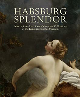 Habsburg Splendor: Masterpieces from Vienna's Imperial Collections at the Kunsthistorisches Museum