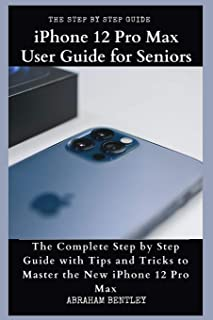 iPhone 12 Pro Max User Guide for Seniors: The Complete Step by Step Guide with Tips and Tricks to Master the New iPhone 12...