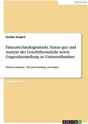 Finanztechnologiemarkt. Status quo und Analyse der Gesch�ftsmodelle sowie Gegen�berstellung zu Universalbanken: FinTech industry - We need banking, not banks! : B�cher