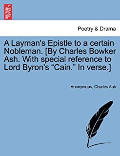 A Layman's Epistle to a Certain Nobleman. [by Charles Bowker Ash. with Special Reference to Lord Byron's Cain. in Verse.]