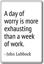 A day of worry is more exhausting than a week ... - John Lubbock - quotes fridge magnet, White