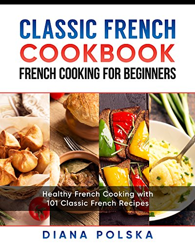 Classic French Cookbook - French Cooking for Beginners: Healthy French Cooking with...