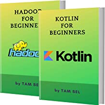 KOTLIN AND HADOOP FOR BEGINNERS: 2 BOOKS IN 1 - Learn Coding Fast! KOTLIN Programming Language And HADOOP Crash Course, A QuickStart Guide, Tutorial Book by Program Examples, In Easy Steps!