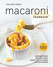 The Easy-Peasy Macaroni Cookbook: Scrumptious Recipes That Every Pasta Lover Should Know