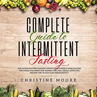 Complete Guide to Intermittent Fasting     The Eating Pattern Making Weight Loss Possible While Eating the Foods You Want for Women and Men, Highly Effective Fasting Tips to Stay Slim Permanently              By:                                                                                                                                 Christine Moore                               Narrated by:                                                                                                                                 Russell Newton                      Length: 3 hrs and 4 mins     Not rated yet     Overall 0.0