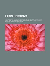 Latin Lessons; Adapted to Allen and Gree