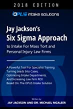 Jay Jackson's Six Sigma Approach To Improving Front-End Intake: For Mass Tort and Personal Injury Law Firms
