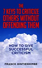 The 7 Keys to Criticize Others Without Offending Them: How to Give Successful Criticism