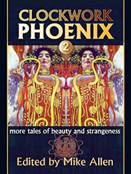 Clockwork Phoenix 2: More Tales of Beauty and Strangeness by [Catherynne M. Valente, Mary Robinette Kowal, Saladin Ahmed, Marie  Brennan, Leah  Bobet, Gemma Files, Kelly Barnhill, Tanith Lee, Claude Lalumière, Mike Allen]