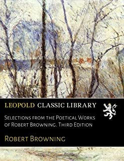 Selections from the Poetical Works of Robert Browning. Third Edition
