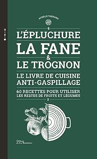 L'épluchure, la fane et le trognon - Le livre de cuisine anti-gaspillage