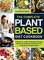 The Complete Plant Based Diet Cookbook: 4 Books in 1- 450+ Affordable Recipe- All-in-One Guide for Kickstart Your Long-Term Transformation (The Smith's Meal Plan Cookbook)