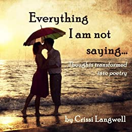 Everything I Am Not Saying: Thoughts Transformed Into Poetry by [Crissi Langwell]