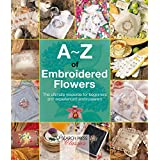 A-Z of Embroidered Flowers: The ultimate resource for beginners and experienced embroiderers (A-Z of Needlecraft) (English Edition)