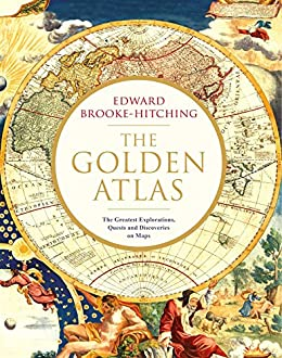 The Golden Atlas: The Greatest Explorations, Quests and Discoveries on Maps by [Edward Brooke-Hitching]