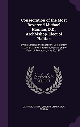 Consecration of the Most Reverend Michael Hannan, D.D., Archbishop-Elect of Halifax: By His Lordship the Right REV. Geo. Conroy, D.D. in St. Marys ... on the Feast of Pentecost, May 20, 1877