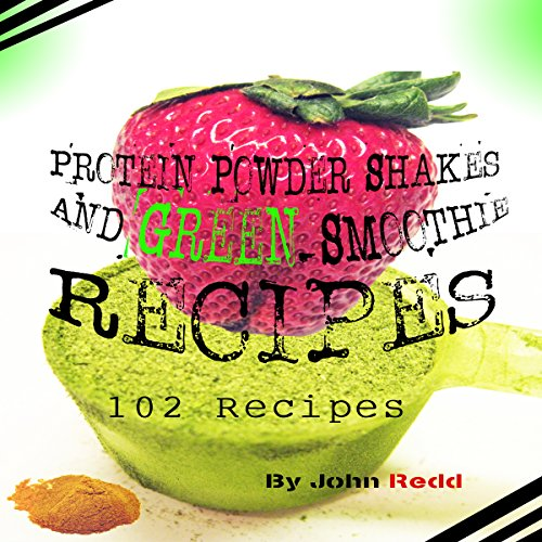 Protein Powder Shakes and Green Smoothie Recipes: 102 Recipes cover art