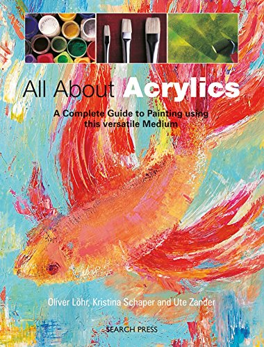All about Acrylics: A Complete Guide to Painting Using This Versatile Medium (Practical Art Book from Search Press)