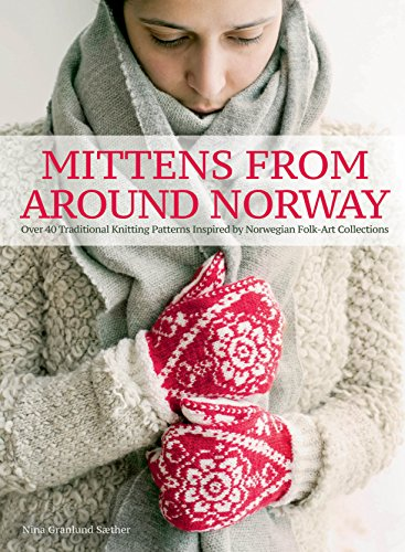 Mittens from Around Norway: Over 40 Traditional Knitting Patterns Inspired by Folk-Art Collections
