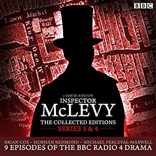 McLevy The Collected Editions: Series 3 & 4     Nine episodes of the BBC Radio 4 series              By:                                                                                                                                 David Ashton                               Narrated by:                                                                                                                                 Siobhan Redmond,                                                                                        full cast,                                                                                        Brian Cox                      Length: 7 hrs and 11 mins     188 ratings     Overall 4.9