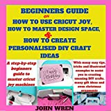 Beginners guide on how to use Cricut Joy, how to master Design space and how to create personalised DIY craft ideas: A step by step beginners guide to master Cricut joy machines with many easy tips