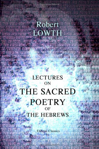 Lectures on the Sacred Poetry of the Hebrews: To which are added, the Principal Notes of Professor Michaelis, and Notes by the Translator and Others