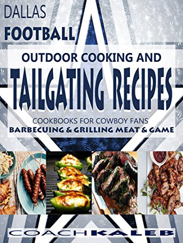 Cookbooks for Fans: Dallas Football Outdoor Cooking and Tailgating Recipes: Cookbooks for Cowboy FANS ~ Barbecuing & Grilling Meat & Game (Outdoor Cooking ... Football Recipes Book 3) (English Edition)
