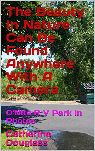 The Beauty In Nature Can Be Found Anywhere With A Camera: O'Nite R V Park In Photos (English Edition)