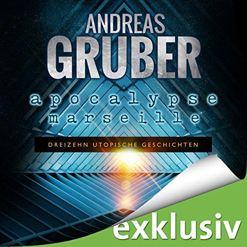 Apocalypse Marseille: Dreizehn utopische Geschichten (Andreas Gruber Erzählbände 2)